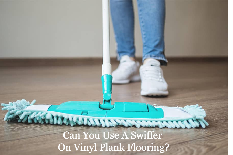 Can I Use A Swiffer On Vinyl Plank Flooring?